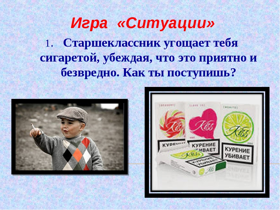 1. Старшеклассник угощает тебя сигаретой, убеждая, что это приятно и безвредн...