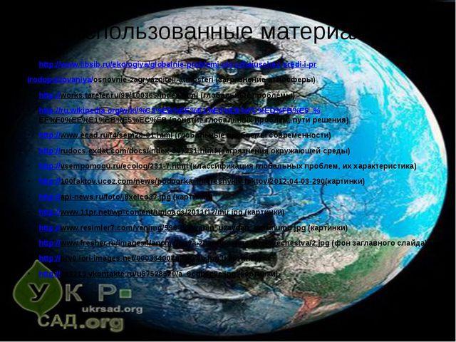 Использованные материалы: http://www.libsib.ru/ekologiya/globalnie-problemi-o...