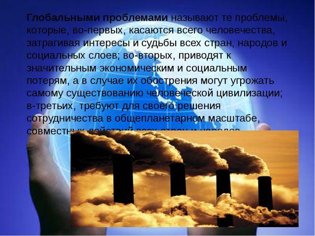 Глобальными проблемами называют те проблемы, которые, во-первых, касаются все...