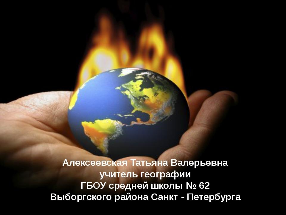 Алексеевская Татьяна Валерьевна учитель географии ГБОУ средней школы № 62 Выб...
