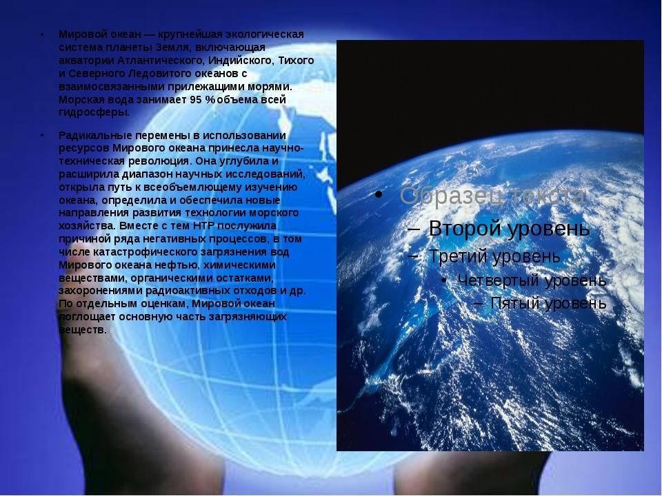 Мировой океан — крупнейшая экологическая система планеты Земля, включающая а...