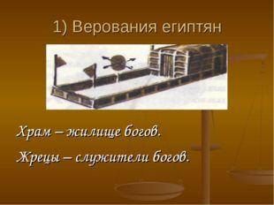 1) Верования египтян Храм – жилище богов. Жрецы – служители богов.