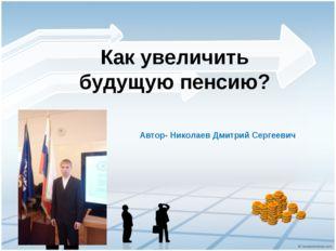 Как увеличить будущую пенсию? Автор- Николаев Дмитрий Сергеевич