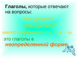 Глаголы, которые отвечают на вопросы: Что делать? Что сделать? имеют суффикс