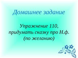 Домашнее задание Упражнение 110, придумать сказку про Н.ф. (по желанию)