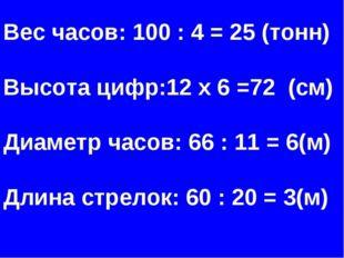 Вес часов: 100 : 4 = 25 (тонн) Высота цифр:12 х 6 =72 (см) Диаметр часов: 66