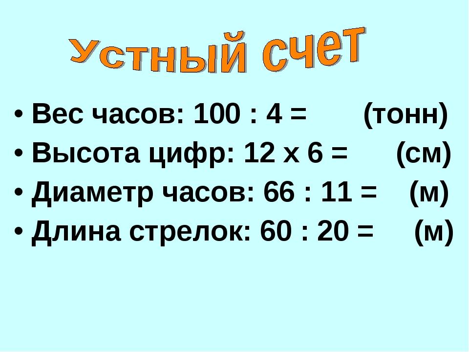Вес часов: 100 : 4 = (тонн) Высота цифр: 12 х 6 = (см) Диаметр часов: 66 : 11...