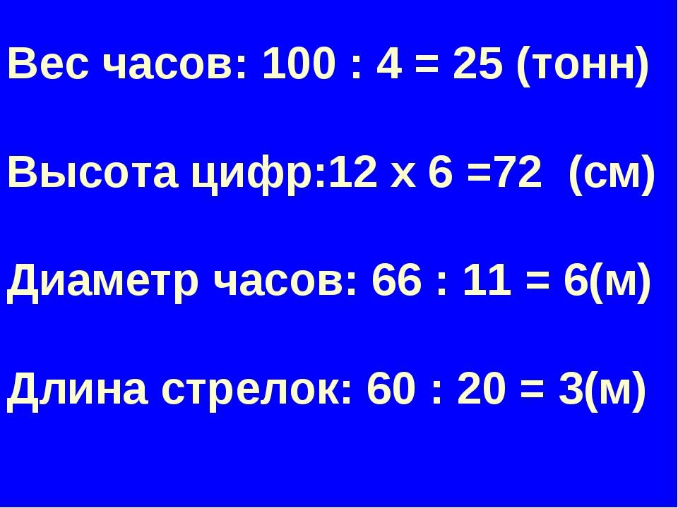 Вес часов: 100 : 4 = 25 (тонн) Высота цифр:12 х 6 =72 (см) Диаметр часов: 66...
