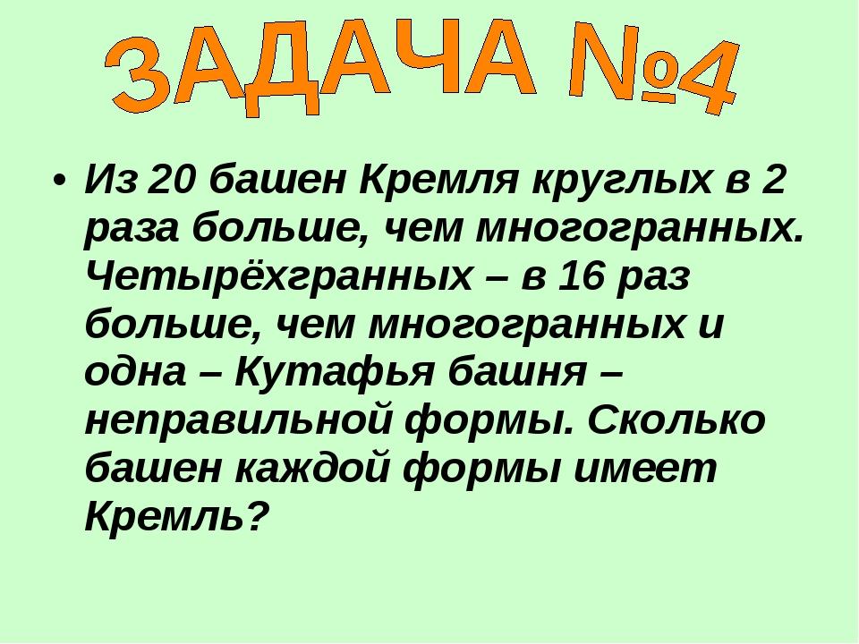 Из 20 башен Кремля круглых в 2 раза больше, чем многогранных. Четырёхгранных...