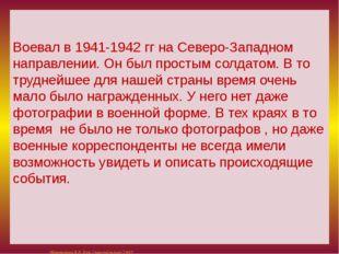 Воевал в 1941-1942 гг на Северо-Западном направлении. Он был простым солдато