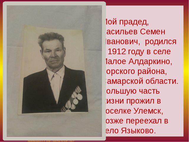 Мой прадед, Васильев Семен Иванович, родился в 1912 году в селе Малое Алдарк...
