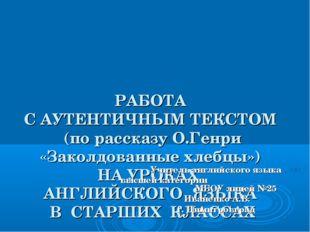 РАБОТА С АУТЕНТИЧНЫМ ТЕКСТОМ (по рассказу О.Генри «Заколдованные хлебцы») НА