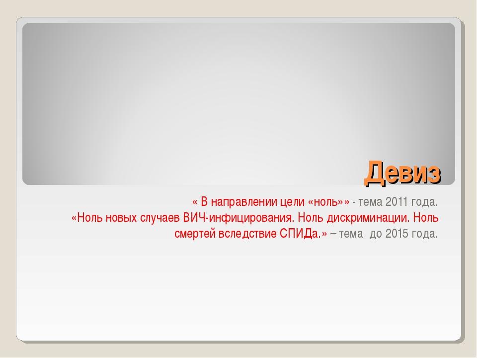 Девиз « В направлении цели «ноль»» - тема 2011 года. «Ноль новых случаев ВИЧ-...