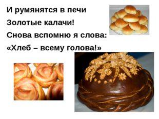 И румянятся в печи Золотые калачи! Снова вспомню я слова: «Хлеб – всему голов