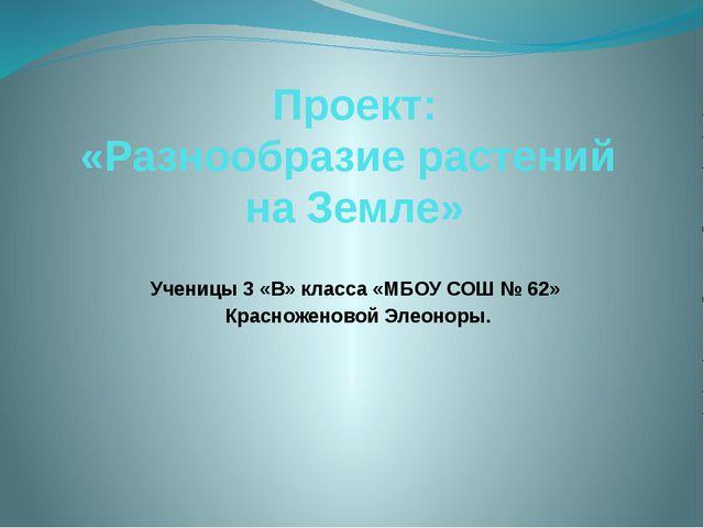 Проект: «Разнообразие растений на Земле» Ученицы 3 «В» класса «МБОУ СОШ № 62»...
