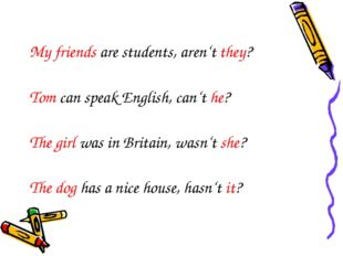 My friends are students, aren't they? Tom can speak English, can't he? The gi