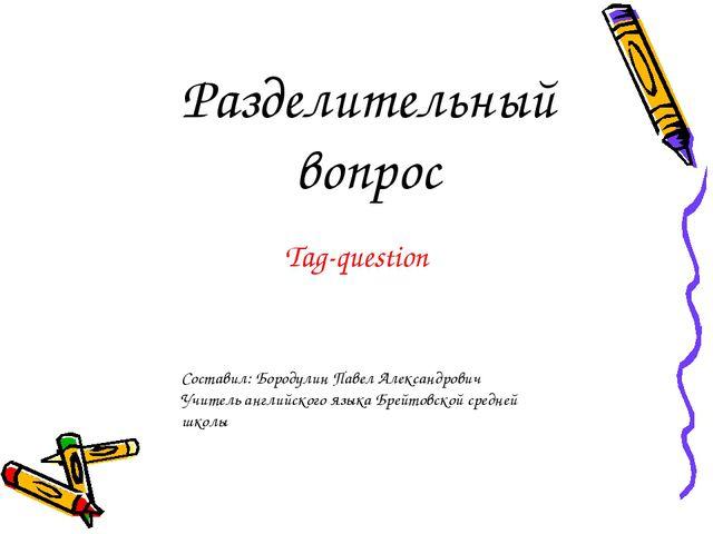 Разделительный вопрос Tag-question Составил: Бородулин Павел Александрович Уч...