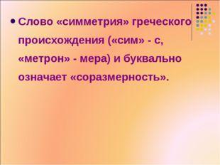 Слово «симметрия» греческого происхождения («сим» - с, «метрон» - мера) и бук