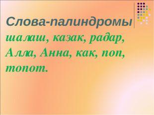 Слова-палиндромы шалаш, казак, радар, Алла, Анна, как, поп, топот.
