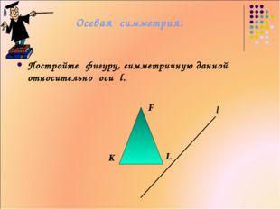 Осевая симметрия. Постройте фигуру, симметричную данной относительно оси l. l