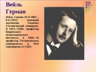 Вейль Герман Вейль Герман (9.11.1885— 8.12.1955) - немецкий математик. Окончи