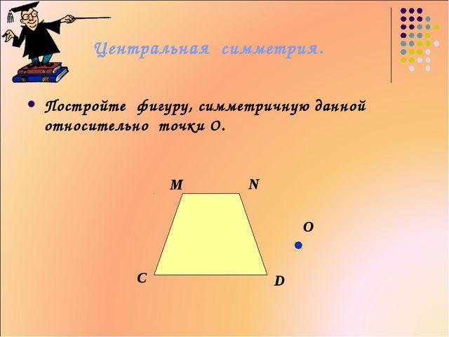 Центральная симметрия. Постройте фигуру, симметричную данной относительно точ...