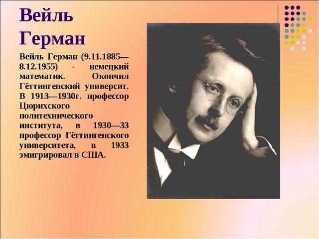 Вейль Герман Вейль Герман (9.11.1885— 8.12.1955) - немецкий математик. Окончи...