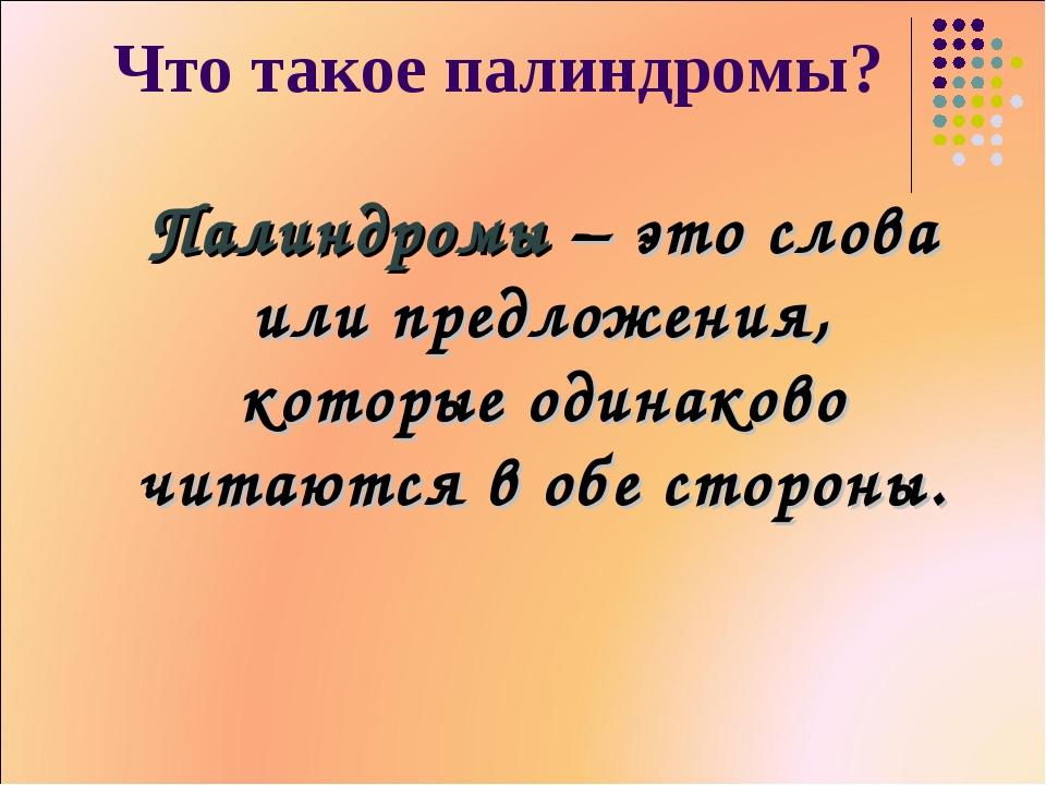 Что такое палиндромы? Палиндромы – это слова или предложения, которые одинако...