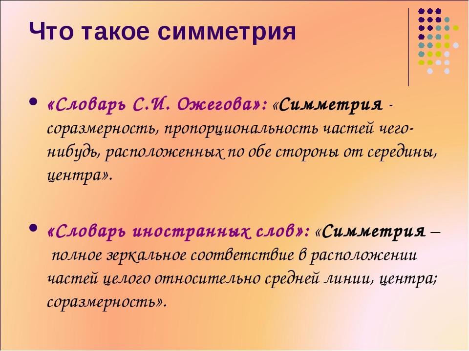 Что такое симметрия «Словарь С.И. Ожегова»: «Симметрия - соразмерность, пропо...