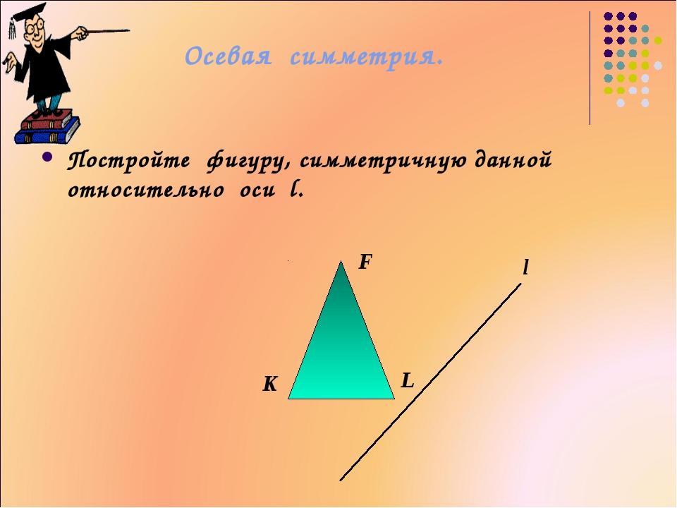 Осевая симметрия. Постройте фигуру, симметричную данной относительно оси l. l...