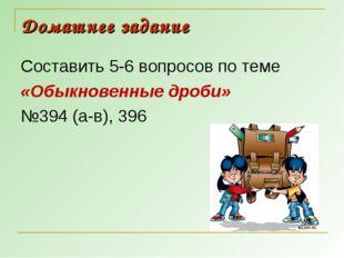 Домашнее задание Составить 5-6 вопросов по теме «Обыкновенные дроби» №394 (а-