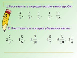 1.Расставить в порядке возрастания дроби: 2. Расставить в порядке убывания чи