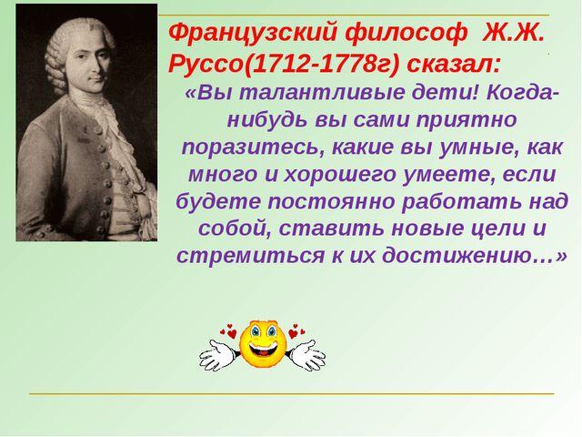 Французский философ Ж.Ж. Руссо(1712-1778г) сказал: «Вы талантливые дети! Когд...