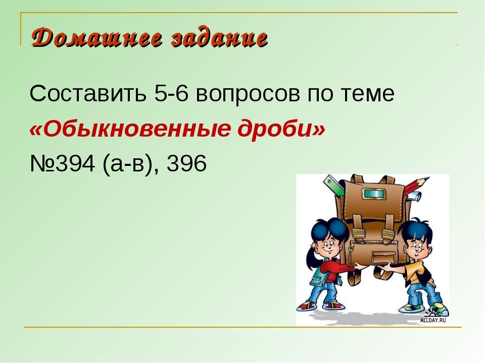 Домашнее задание Составить 5-6 вопросов по теме «Обыкновенные дроби» №394 (а-...