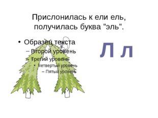 """Л л Прислонилась к ели ель, получилась буква """"эль""""."""