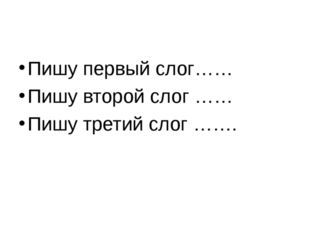 Пишу первый слог…… Пишу второй слог …… Пишу третий слог …….