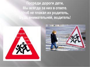 Посреди дороги дети, Мы всегда за них в ответе. Чтоб не плакал их родитель, Б