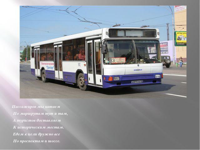 Пассажиров мы катаем По маршрутам тут и там, А туристов доставляем К историч...