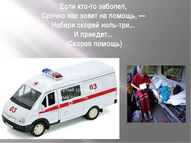 Если кто-то заболел, Срочно нас зовет на помощь, — Набери скорей ноль-три......