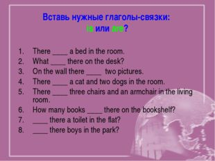 Вставь нужные глаголы-связки: is или are? There ____ a bed in the room. What