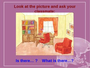 Look at the picture and ask your classmate: Is there… ? What is there…?