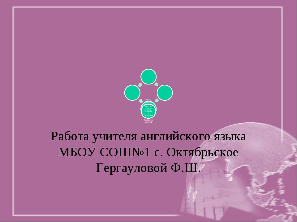 Работа учителя английского языка МБОУ СОШ№1 с. Октябрьское Гергауловой Ф.Ш.