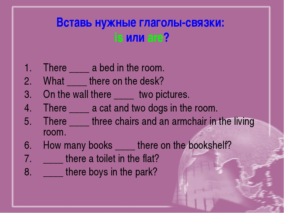 Вставь нужные глаголы-связки: is или are? There ____ a bed in the room. What...