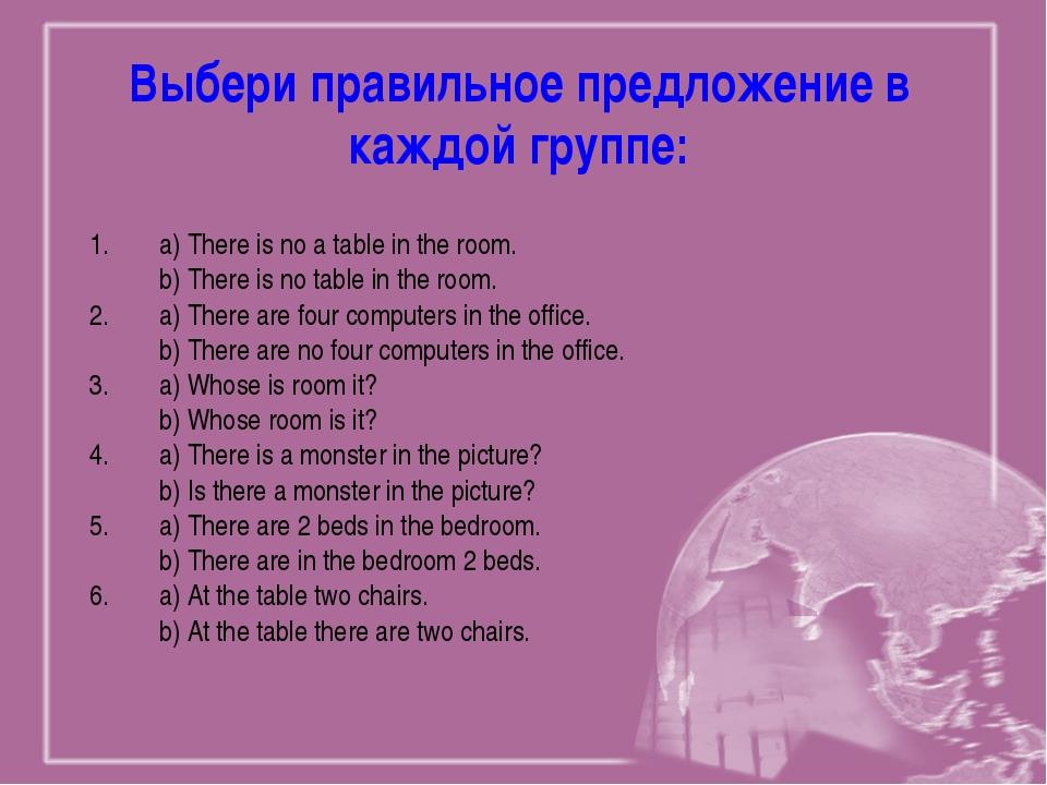 Выбери правильное предложение в каждой группе: a) There is no a table in the...