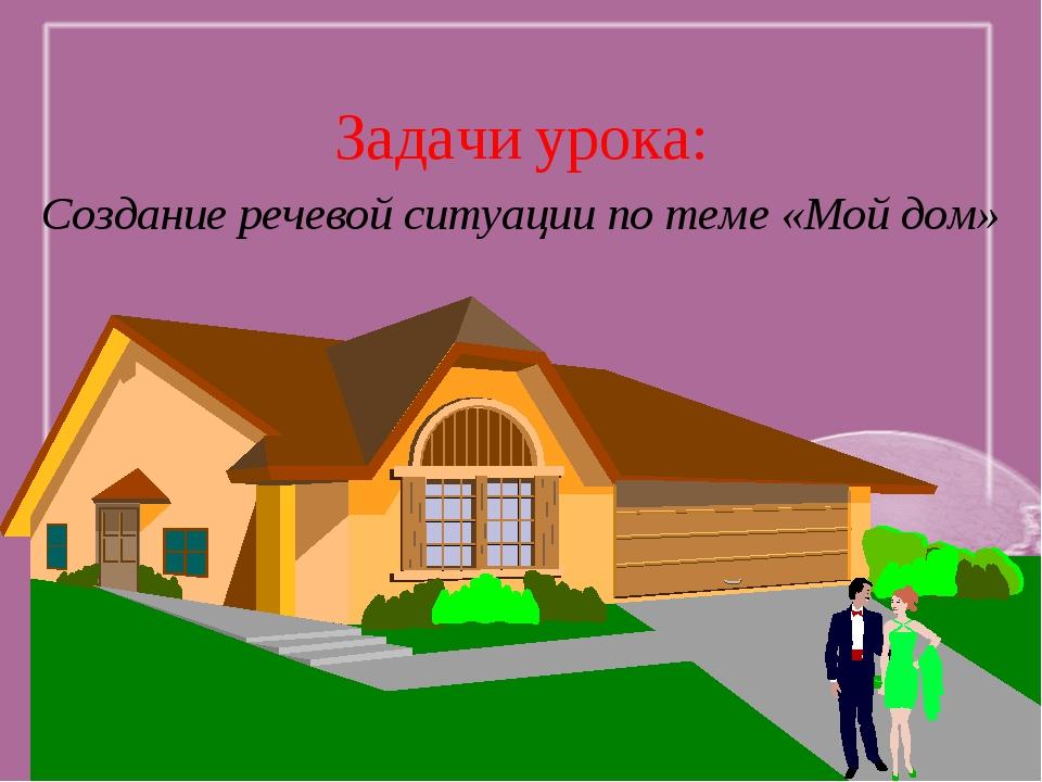 Задачи урока: Создание речевой ситуации по теме «Мой дом»