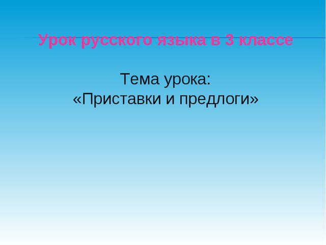 Урок русского языка в 3 классе Тема урока: «Приставки и предлоги»