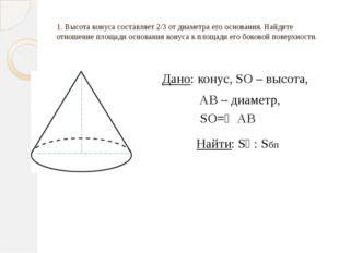 1. Высота конуса составляет 2/3 от диаметра его основания. Найдите отношение