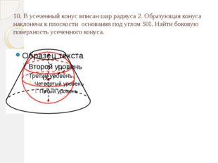 10. В усеченный конус вписан шар радиуса 2. Образующая конуса наклонена к пло