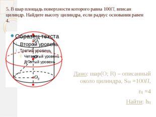 5. В шар площадь поверхности которого равна 100П, вписан цилиндр. Найдите выс