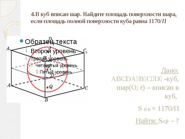 4.В куб вписан шар. Найдите площадь поверхности шара, если площадь полной пов...